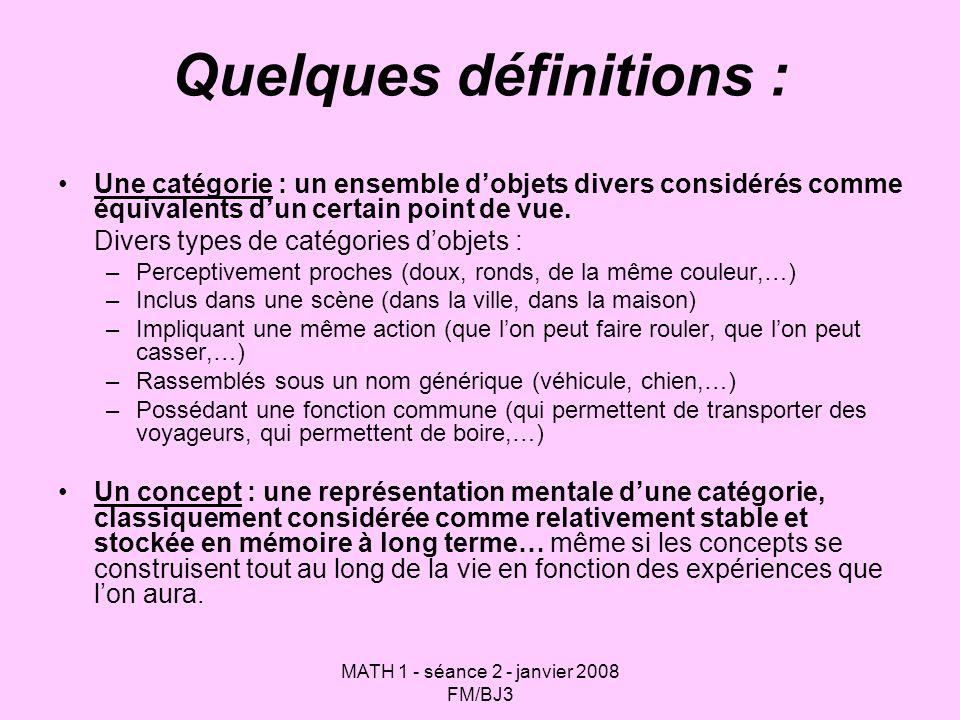 MATH 1 - séance 2 - janvier 2008 FM/BJ3 Quelques définitions : Une catégorie : un ensemble dobjets divers considérés comme équivalents dun certain point de vue.