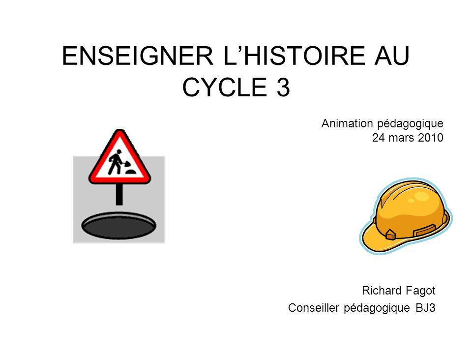 ENSEIGNER LHISTOIRE AU CYCLE 3 Richard Fagot Conseiller pédagogique BJ3 Animation pédagogique 24 mars 2010