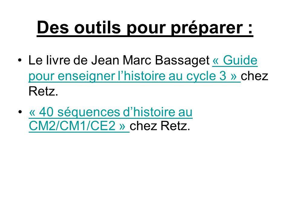 Des outils pour préparer : Le livre de Jean Marc Bassaget « Guide pour enseigner lhistoire au cycle 3 » chez Retz.« Guide pour enseigner lhistoire au