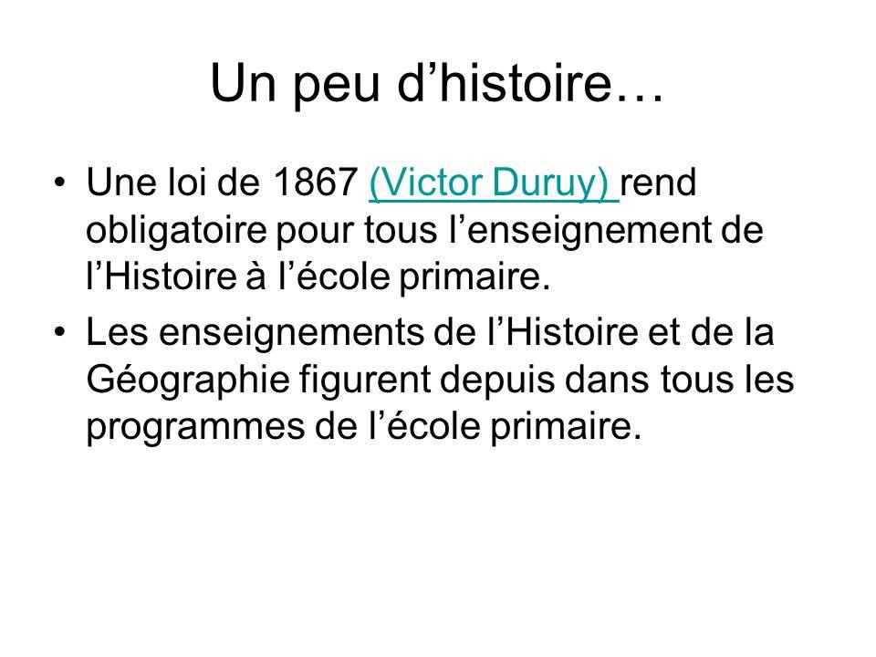 Un peu dhistoire… Une loi de 1867 (Victor Duruy) rend obligatoire pour tous lenseignement de lHistoire à lécole primaire.(Victor Duruy) Les enseigneme