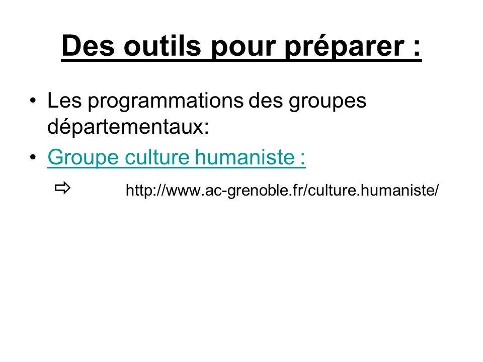 Des outils pour préparer : Les programmations des groupes départementaux: Groupe culture humaniste : http://www.ac-grenoble.fr/culture.humaniste/
