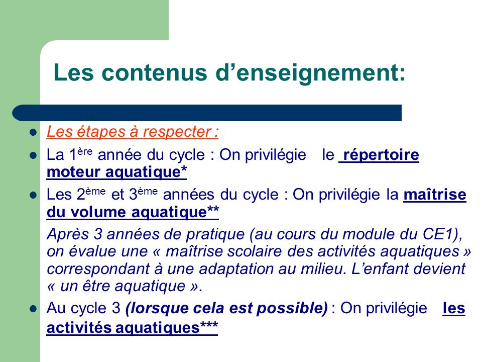 Les contenus denseignement: Les étapes à respecter : La 1 ère année du cycle : On privilégie le répertoire moteur aquatique* Les 2 ème et 3 ème années