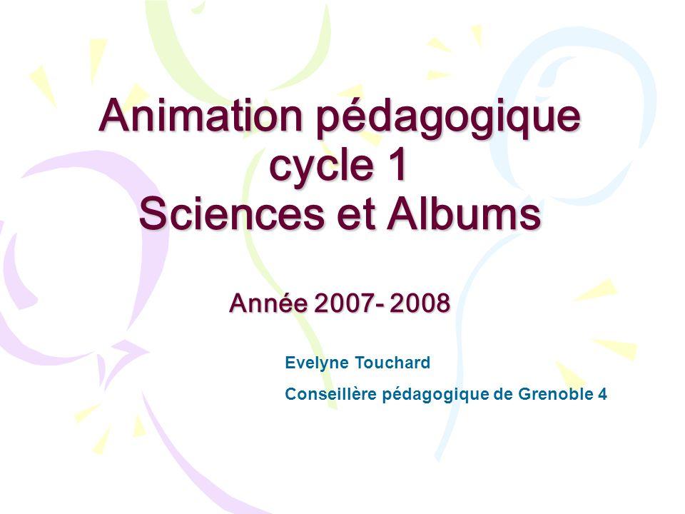 Animation pédagogique cycle 1 Sciences et Albums Année 2007- 2008 Evelyne Touchard Conseillère pédagogique de Grenoble 4