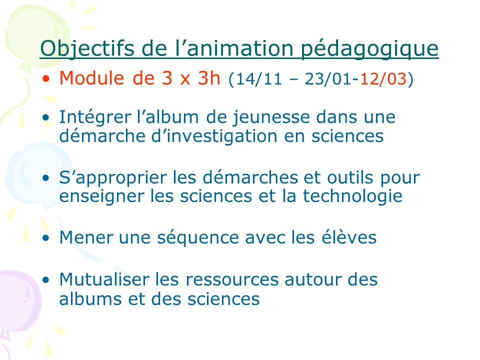 Objectifs de lanimation pédagogique Module de 3 x 3h (14/11 – 23/01-12/03) Intégrer lalbum de jeunesse dans une démarche dinvestigation en sciences Sa