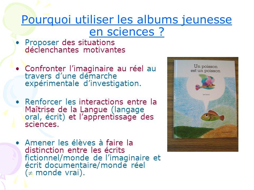 Pourquoi utiliser les albums jeunesse en sciences ? Proposer des situations déclenchantes motivantes Confronter limaginaire au réel au travers dune dé