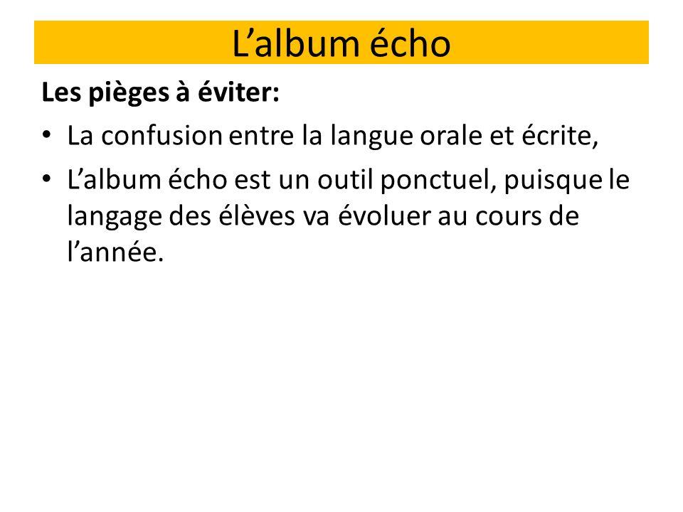 Lalbum écho Les pièges à éviter: La confusion entre la langue orale et écrite, Lalbum écho est un outil ponctuel, puisque le langage des élèves va évo