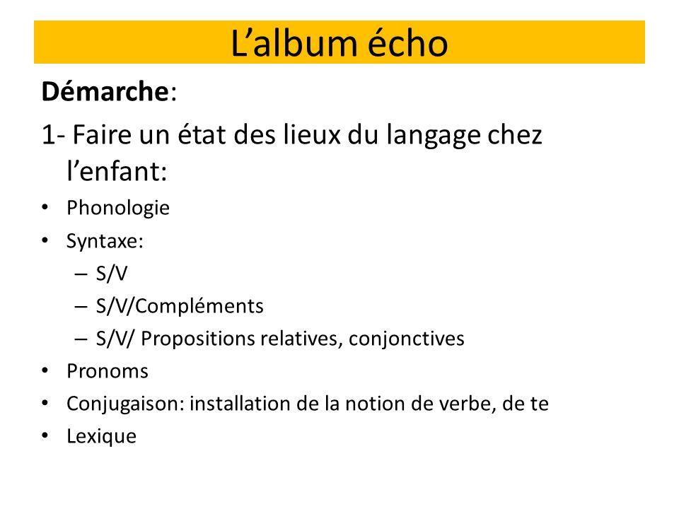 Lalbum écho Démarche: 1- Faire un état des lieux du langage chez lenfant: Phonologie Syntaxe: – S/V – S/V/Compléments – S/V/ Propositions relatives, conjonctives Pronoms Conjugaison: installation de la notion de verbe, de te Lexique