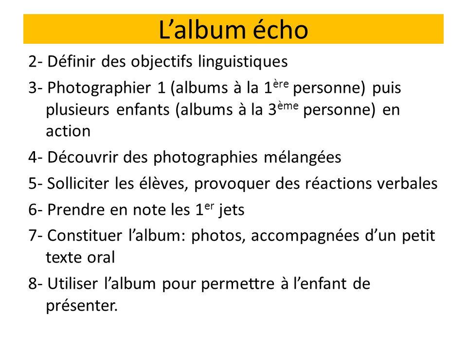 Lalbum écho 2- Définir des objectifs linguistiques 3- Photographier 1 (albums à la 1 ère personne) puis plusieurs enfants (albums à la 3 ème personne)