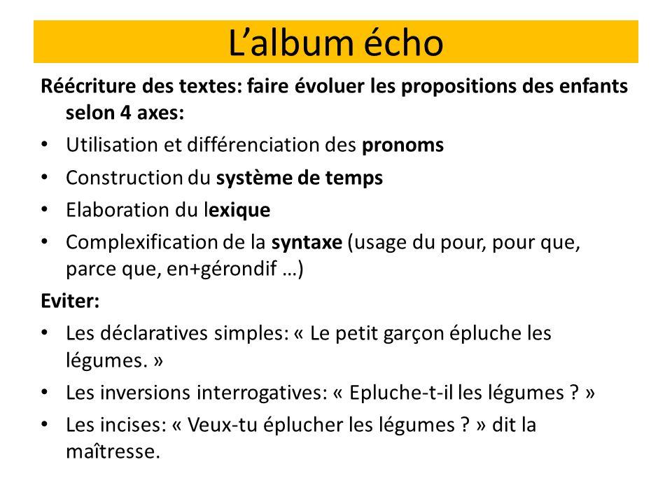 Lalbum écho Réécriture des textes: faire évoluer les propositions des enfants selon 4 axes: Utilisation et différenciation des pronoms Construction du