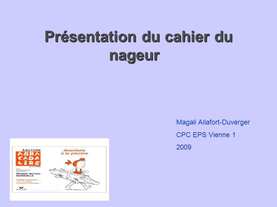 Présentation du cahier du nageur Présentation du cahier du nageur Magali Allafort-Duverger CPC EPS Vienne 1 2009