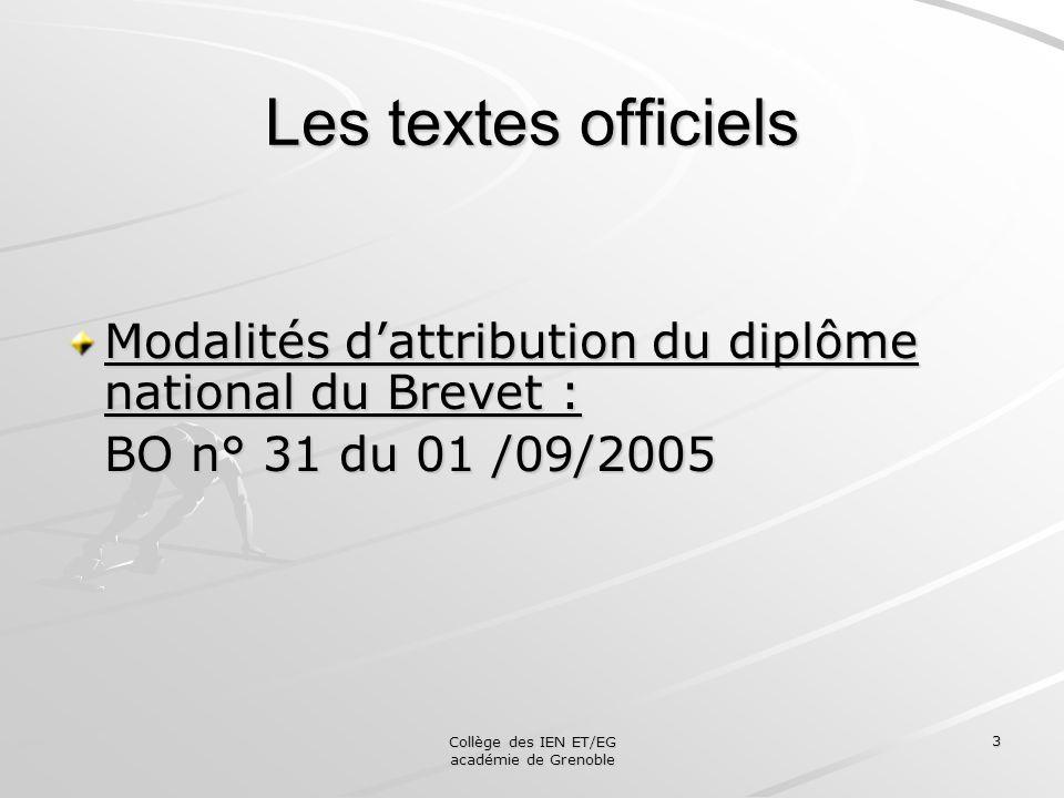 Collège des IEN ET/EG académie de Grenoble 3 Les textes officiels Modalités dattribution du diplôme national du Brevet : BO n° 31 du 01 /09/2005