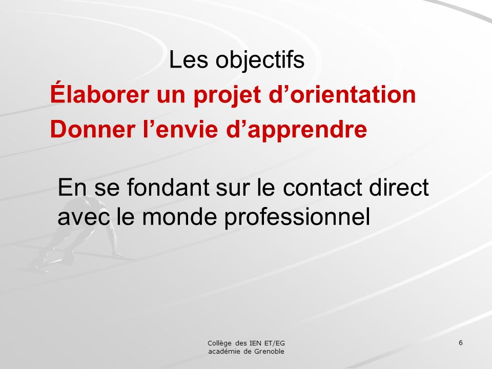 Collège des IEN ET/EG académie de Grenoble 6 Les objectifs Élaborer un projet dorientation Donner lenvie dapprendre En se fondant sur le contact direc