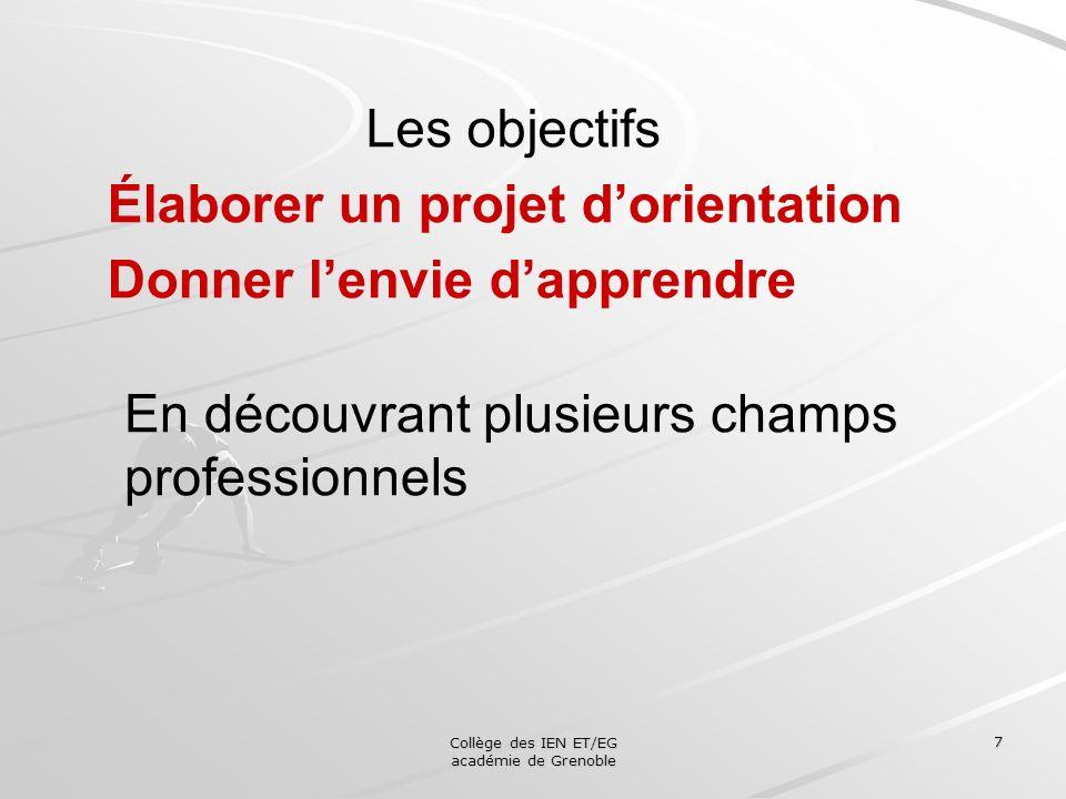 Collège des IEN ET/EG académie de Grenoble 7 Les objectifs Élaborer un projet dorientation Donner lenvie dapprendre En découvrant plusieurs champs pro