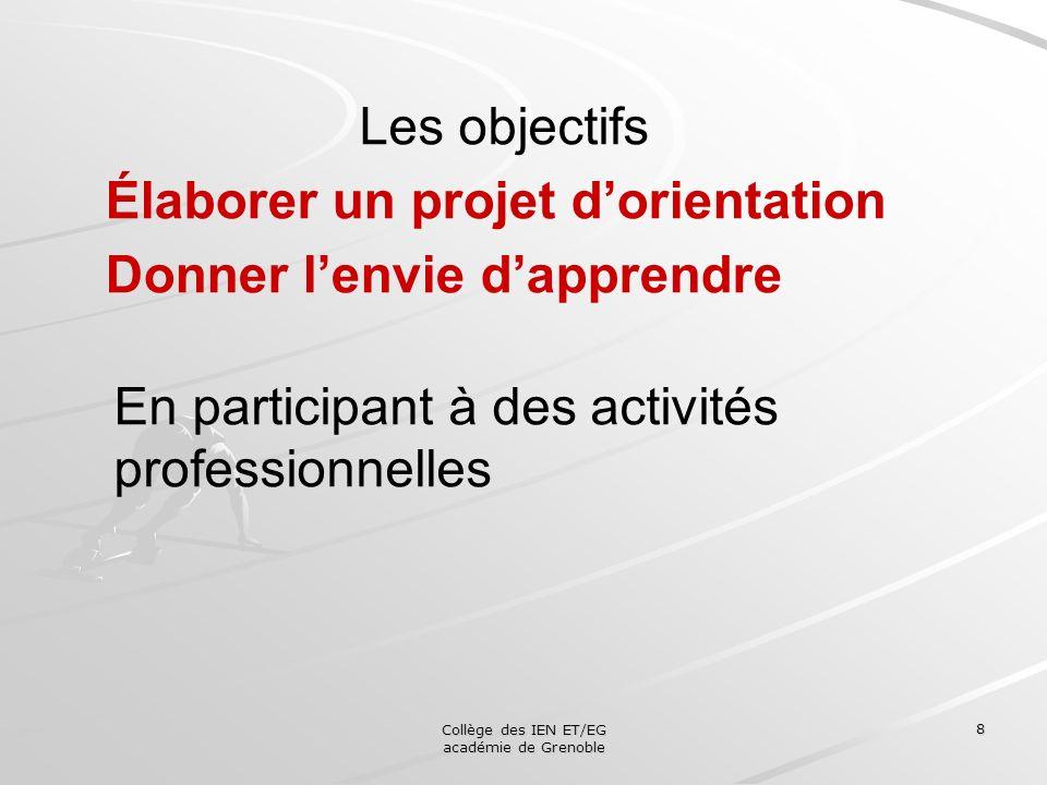 Collège des IEN ET/EG académie de Grenoble 8 Les objectifs Élaborer un projet dorientation Donner lenvie dapprendre En participant à des activités pro
