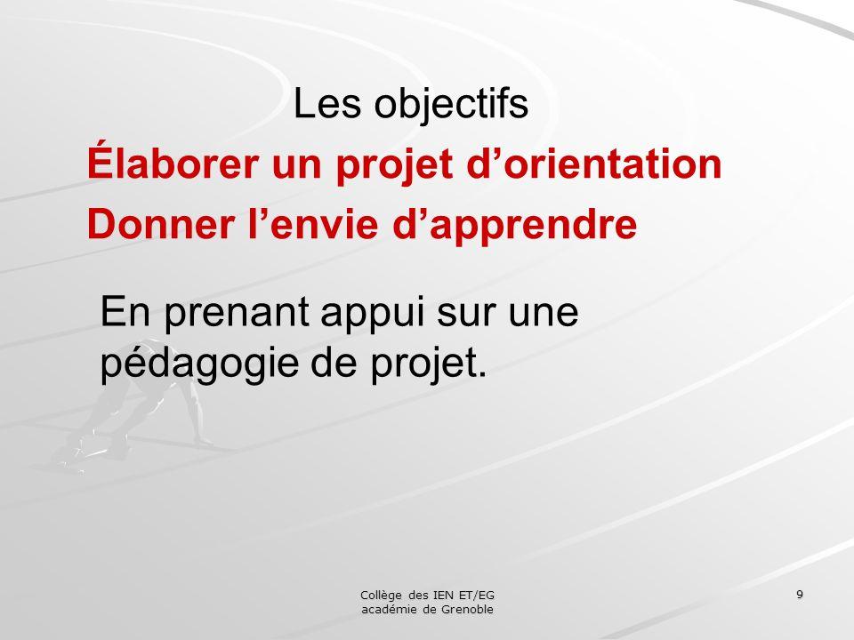 Collège des IEN ET/EG académie de Grenoble 9 Les objectifs Élaborer un projet dorientation Donner lenvie dapprendre En prenant appui sur une pédagogie