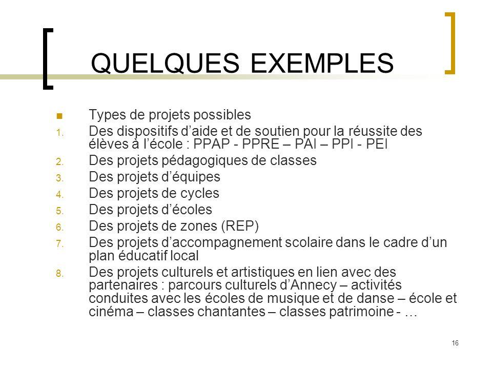 16 QUELQUES EXEMPLES Types de projets possibles 1. Des dispositifs daide et de soutien pour la réussite des élèves à lécole : PPAP - PPRE – PAI – PPI