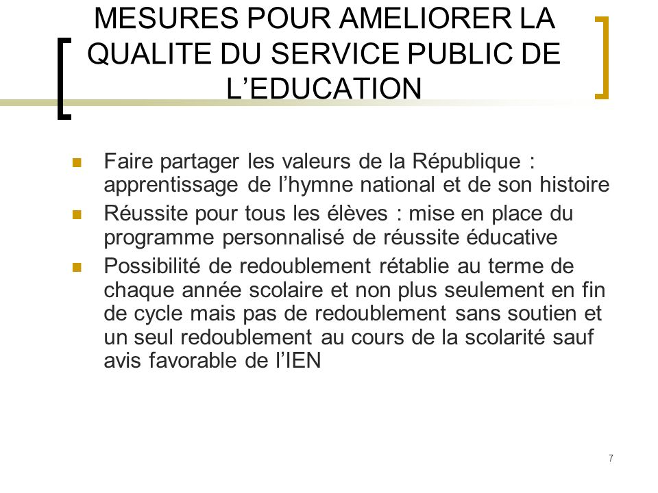 7 MESURES POUR AMELIORER LA QUALITE DU SERVICE PUBLIC DE LEDUCATION Faire partager les valeurs de la République : apprentissage de lhymne national et