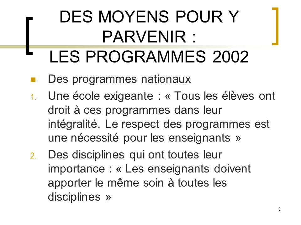 9 DES MOYENS POUR Y PARVENIR : LES PROGRAMMES 2002 Des programmes nationaux 1. Une école exigeante : « Tous les élèves ont droit à ces programmes dans