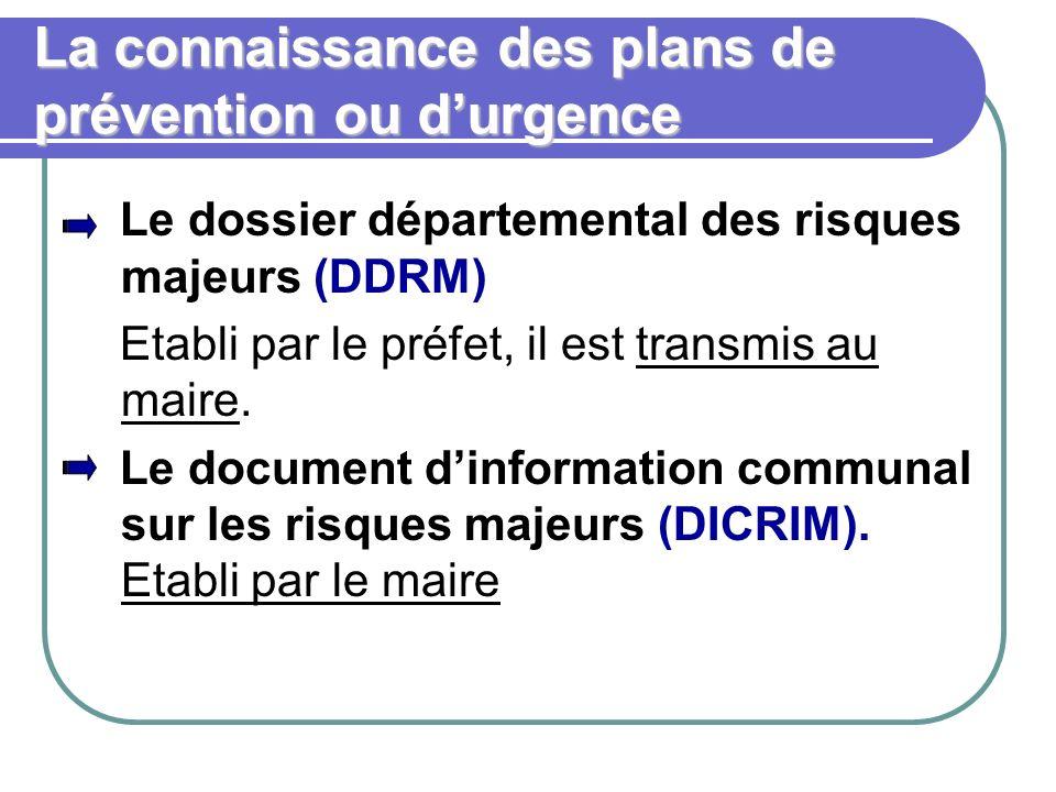 La connaissance des plans de prévention ou durgence Le dossier départemental des risques majeurs (DDRM) Etabli par le préfet, il est transmis au maire