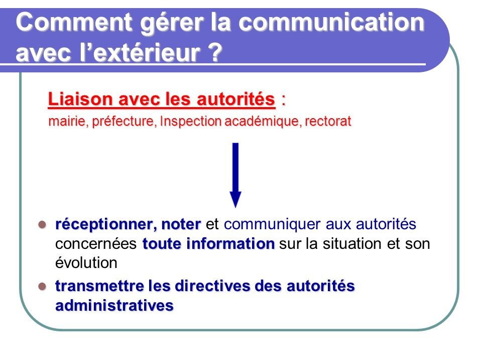 Comment gérer la communication avec lextérieur ? Liaison avec les autorités : Liaison avec les autorités : mairie, préfecture, Inspection académique,
