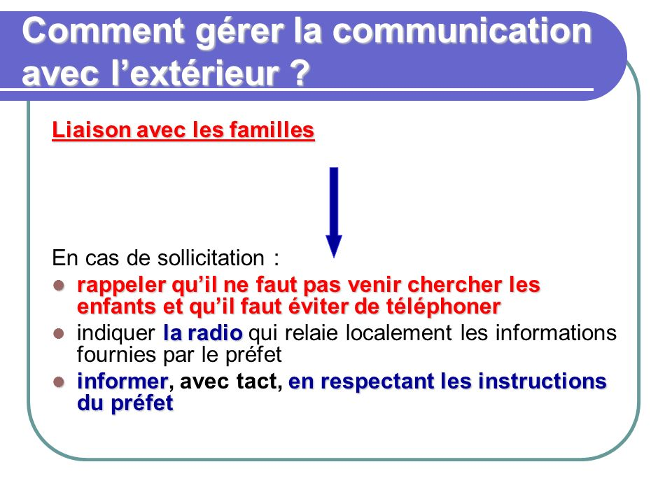 Comment gérer la communication avec lextérieur ? Liaison avec les familles En cas de sollicitation : rappeler quil ne faut pas venir chercher les enfa