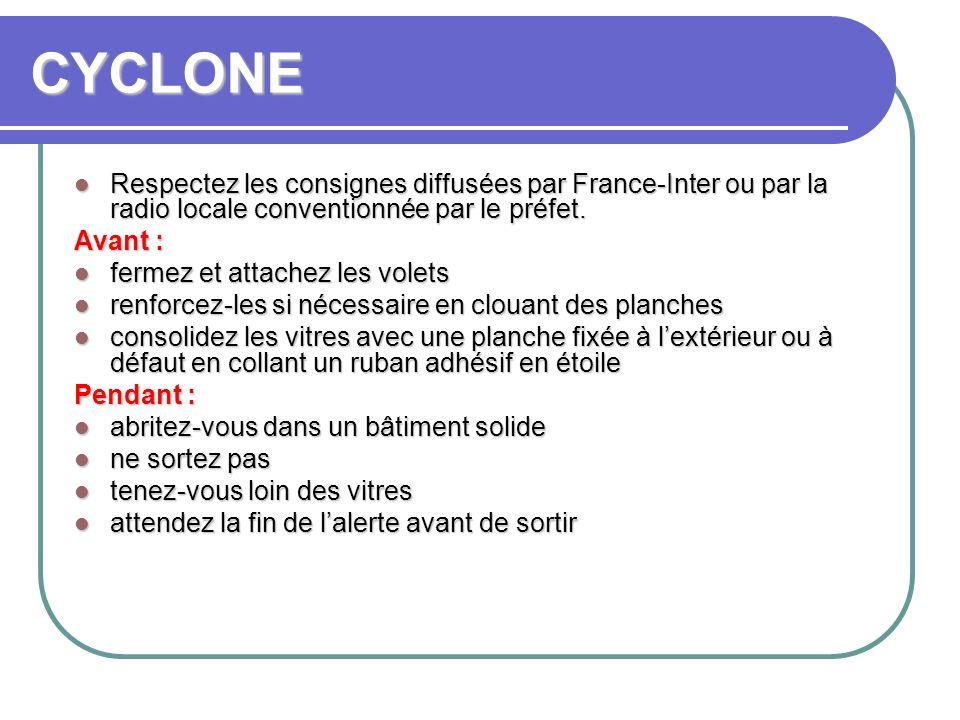 CYCLONE Respectez les consignes diffusées par France-Inter ou par la radio locale conventionnée par le préfet. Respectez les consignes diffusées par F