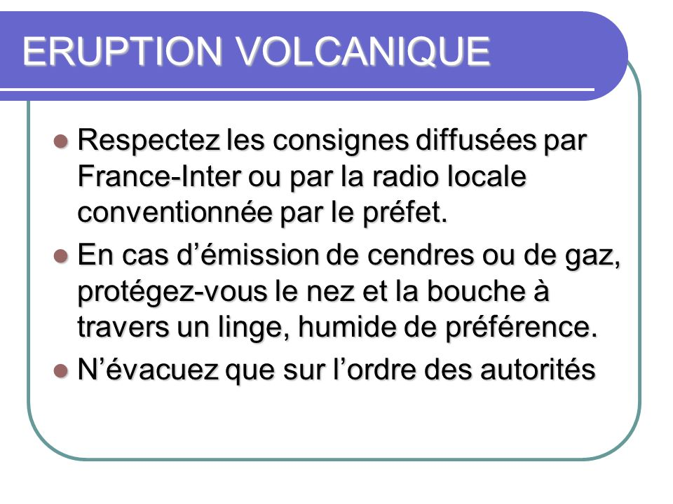 ERUPTION VOLCANIQUE Respectez les consignes diffusées par France-Inter ou par la radio locale conventionnée par le préfet. Respectez les consignes dif
