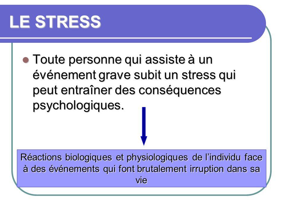 LE STRESS Toute personne qui assiste à un événement grave subit un stress qui peut entraîner des conséquences psychologiques. Toute personne qui assis