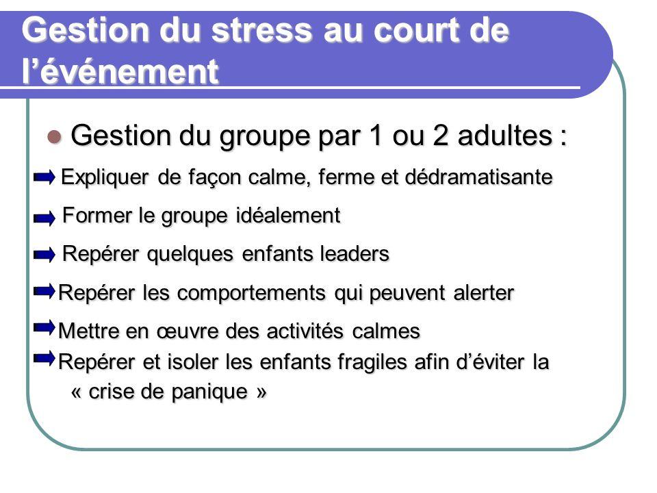 Gestion du stress au court de lévénement Gestion du groupe par 1 ou 2 adultes : Gestion du groupe par 1 ou 2 adultes : Expliquer de façon calme, ferme