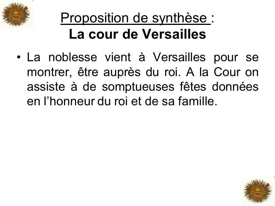 Proposition de synthèse : La cour de Versailles La noblesse vient à Versailles pour se montrer, être auprès du roi. A la Cour on assiste à de somptueu