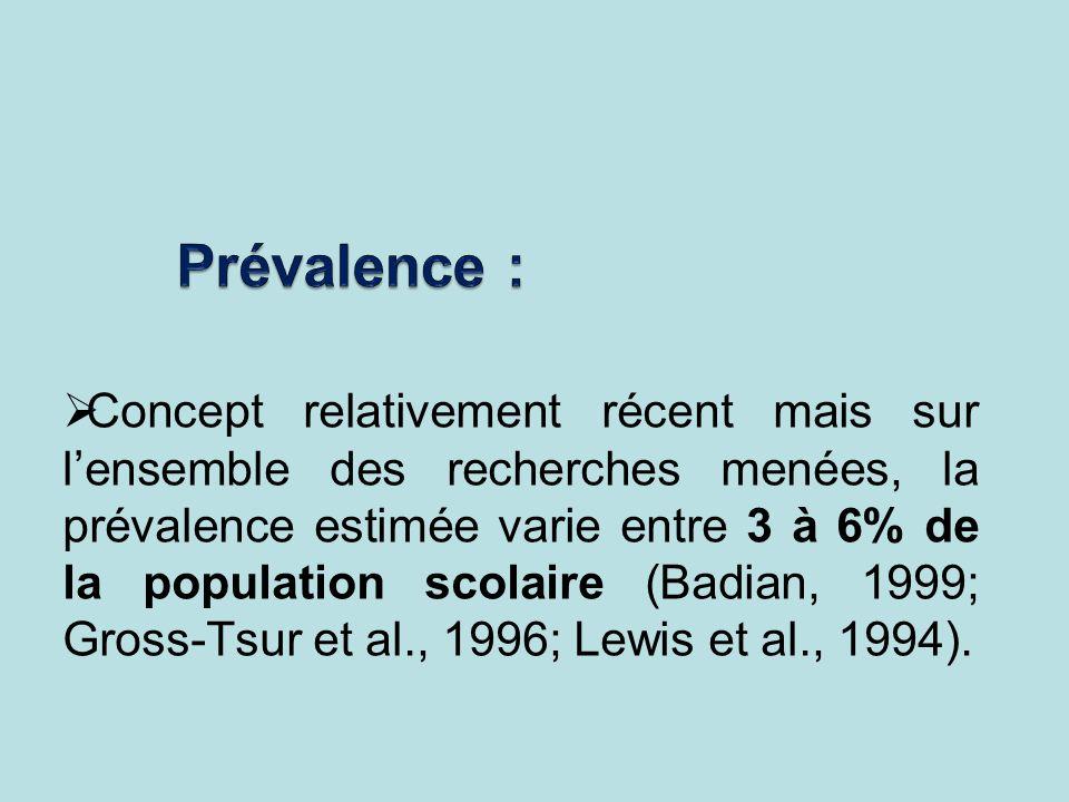 Concept relativement récent mais sur lensemble des recherches menées, la prévalence estimée varie entre 3 à 6% de la population scolaire (Badian, 1999