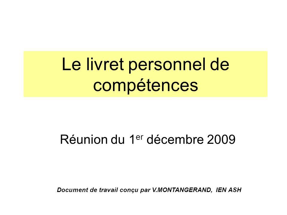 Le livret personnel de compétences Réunion du 1 er décembre 2009 Document de travail conçu par V.MONTANGERAND, IEN ASH