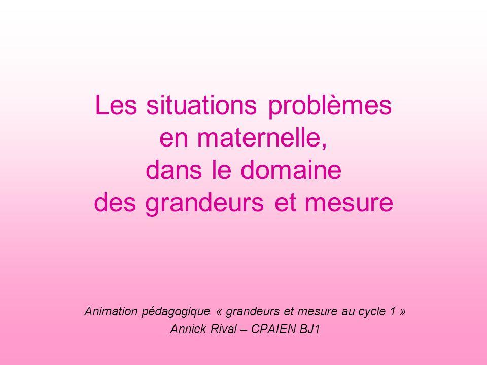 Les situations problèmes en maternelle, dans le domaine des grandeurs et mesure Animation pédagogique « grandeurs et mesure au cycle 1 » Annick Rival