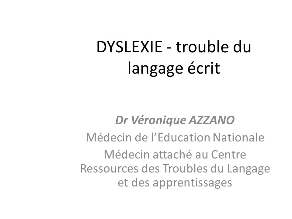 DYSLEXIE - trouble du langage écrit Dr Véronique AZZANO Médecin de lEducation Nationale Médecin attaché au Centre Ressources des Troubles du Langage e