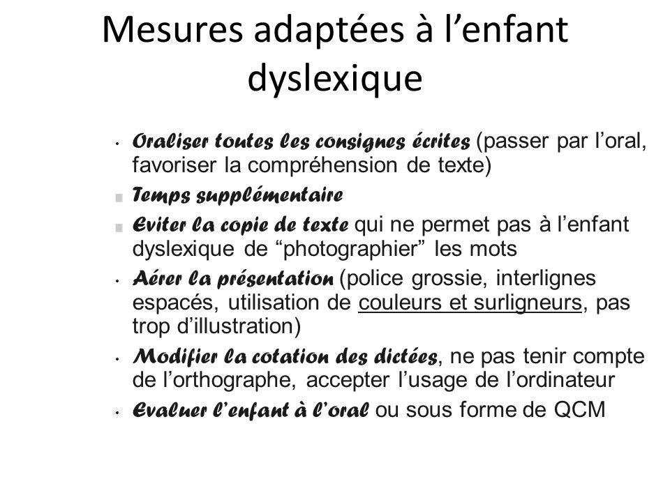 Mesures adaptées à lenfant dyslexique Oraliser toutes les consignes écrites (passer par loral, favoriser la compréhension de texte) Temps supplémentai