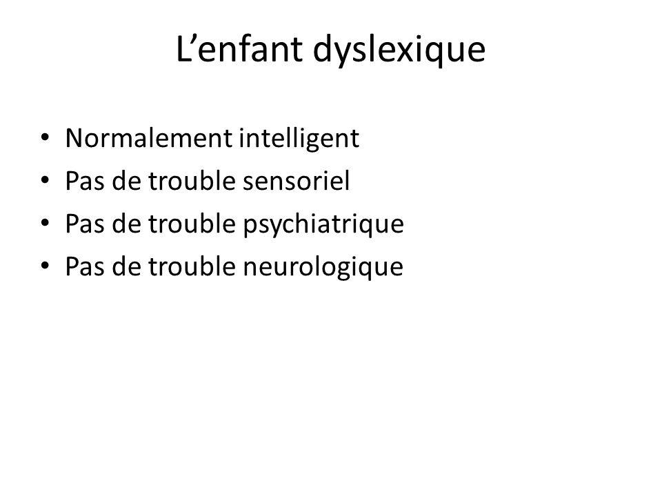 Lenfant dyslexique Normalement intelligent Pas de trouble sensoriel Pas de trouble psychiatrique Pas de trouble neurologique