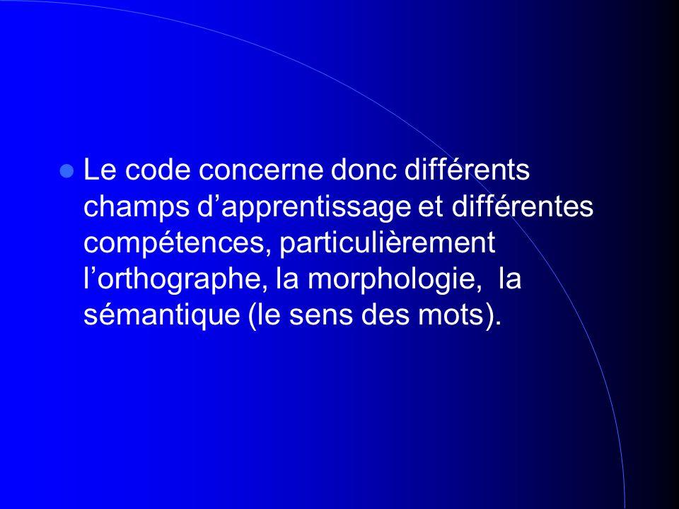 Le code concerne donc différents champs dapprentissage et différentes compétences, particulièrement lorthographe, la morphologie, la sémantique (le sens des mots).