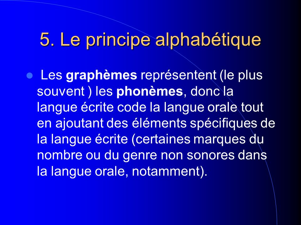 5. Le principe alphabétique Les graphèmes représentent (le plus souvent ) les phonèmes, donc la langue écrite code la langue orale tout en ajoutant de