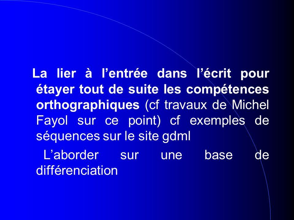 La lier à lentrée dans lécrit pour étayer tout de suite les compétences orthographiques (cf travaux de Michel Fayol sur ce point) cf exemples de séquences sur le site gdml Laborder sur une base de différenciation
