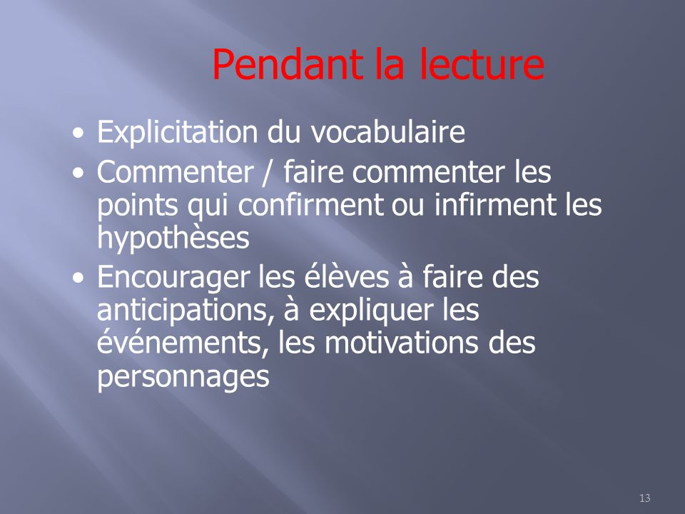 13 Pendant la lecture Explicitation du vocabulaire Commenter / faire commenter les points qui confirment ou infirment les hypothèses Encourager les élèves à faire des anticipations, à expliquer les événements, les motivations des personnages