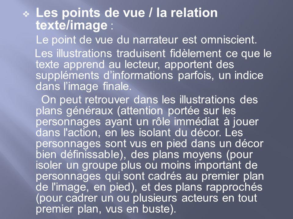 Les points de vue / la relation texte/image : Le point de vue du narrateur est omniscient. Les illustrations traduisent fidèlement ce que le texte app