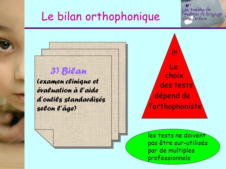 Le bilan orthophonique 3) Bilan (examen clinique et évaluation à laide doutils standardisés selon lâge) !!! Le choix des tests dépend de lorthophonist
