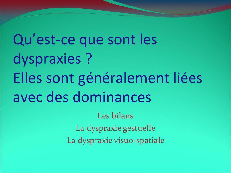 Quest-ce que sont les dyspraxies ? Elles sont généralement liées avec des dominances Les bilans La dyspraxie gestuelle La dyspraxie visuo-spatiale