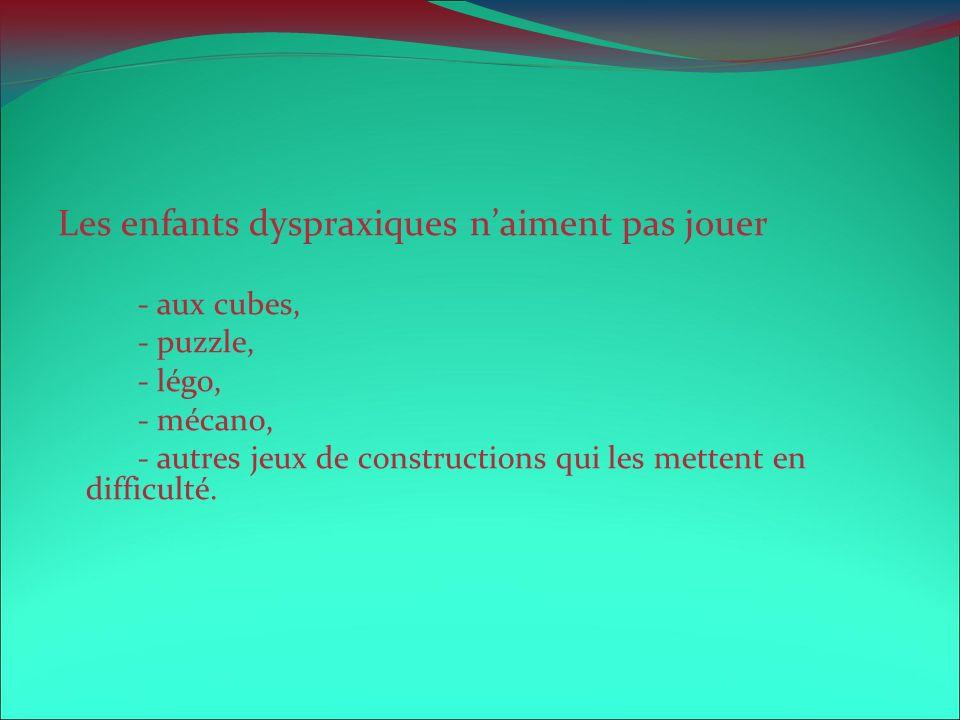 Les enfants dyspraxiques naiment pas jouer - aux cubes, - puzzle, - légo, - mécano, - autres jeux de constructions qui les mettent en difficulté.