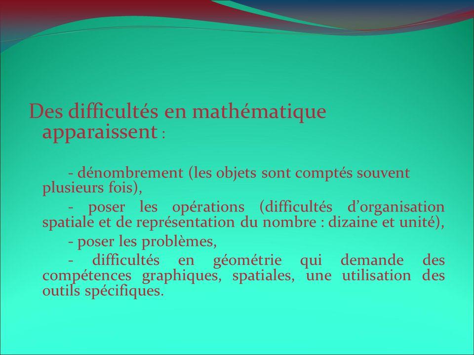 Des difficultés en mathématique apparaissent : - dénombrement (les objets sont comptés souvent plusieurs fois), - poser les opérations (difficultés do