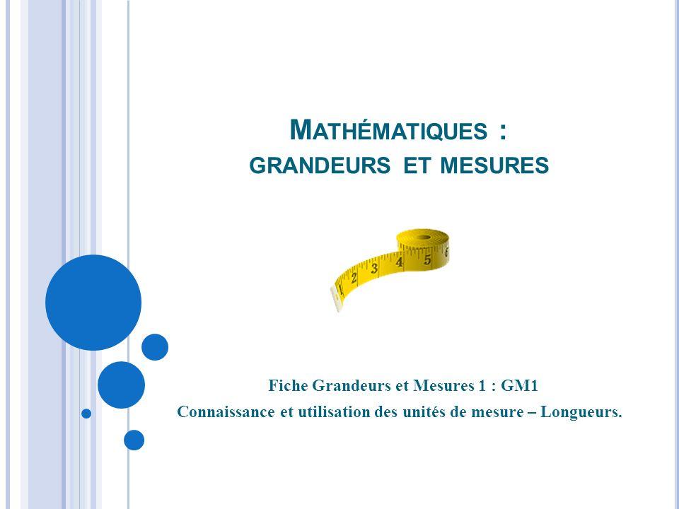 M ATHÉMATIQUES : GRANDEURS ET MESURES Fiche Grandeurs et Mesures 1 : GM1 Connaissance et utilisation des unités de mesure – Longueurs.