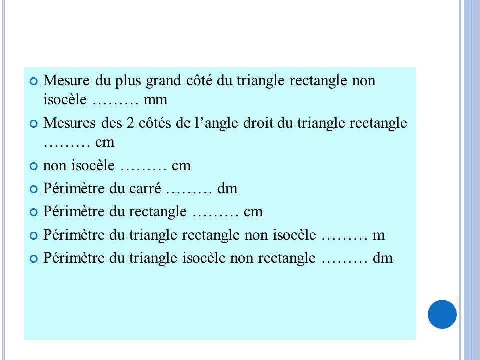 Mesure du plus grand côté du triangle rectangle non isocèle ……… mm Mesures des 2 côtés de langle droit du triangle rectangle ……… cm non isocèle ……… cm