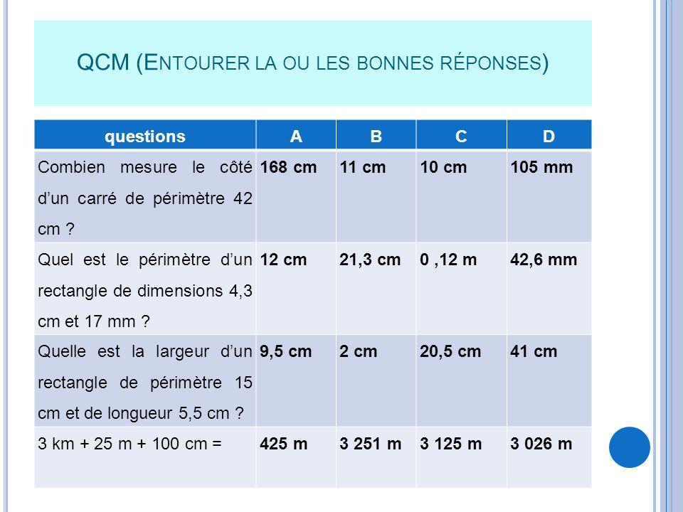 QCM (E NTOURER LA OU LES BONNES RÉPONSES ) questionsABCD Combien mesure le côté dun carré de périmètre 42 cm ? 168 cm11 cm10 cm105 mm Quel est le péri