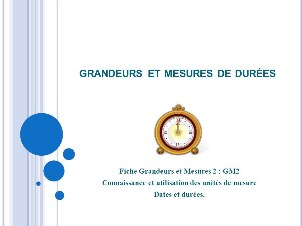 GRANDEURS ET MESURES DE DURÉES Fiche Grandeurs et Mesures 2 : GM2 Connaissance et utilisation des unités de mesure Dates et durées.