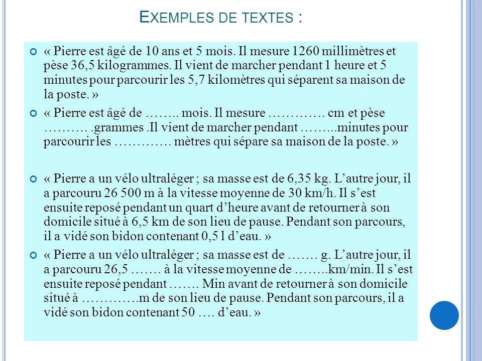 E XEMPLES DE TEXTES : « Pierre est âgé de 10 ans et 5 mois. Il mesure 1260 millimètres et pèse 36,5 kilogrammes. Il vient de marcher pendant 1 heure e